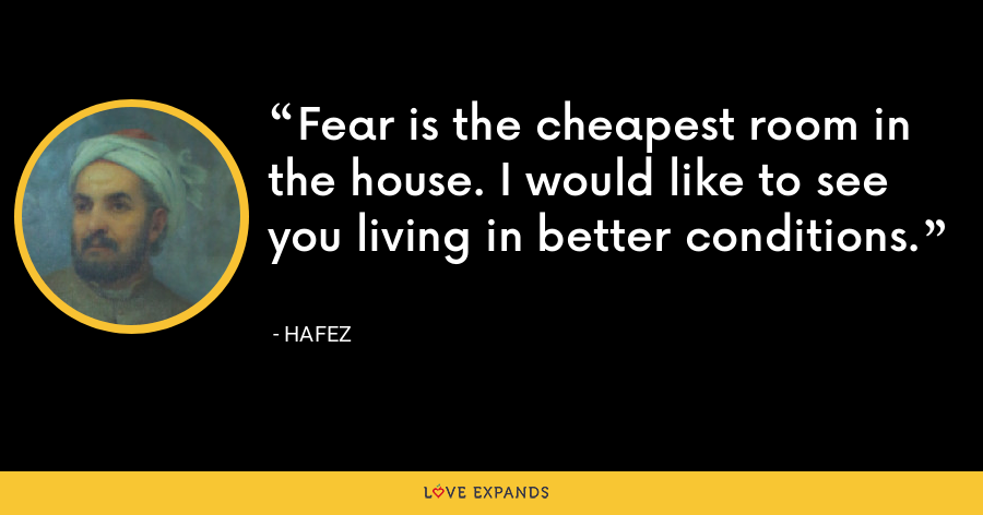 Fear is the cheapest room in the house. I would like to see you living in better conditions. - Hafez