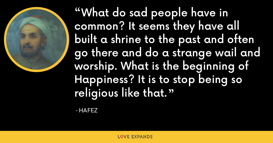 What do sad people have in common? It seems they have all built a shrine to the past and often go there and do a strange wail and worship. What is the beginning of Happiness? It is to stop being so religious like that. - Hafez