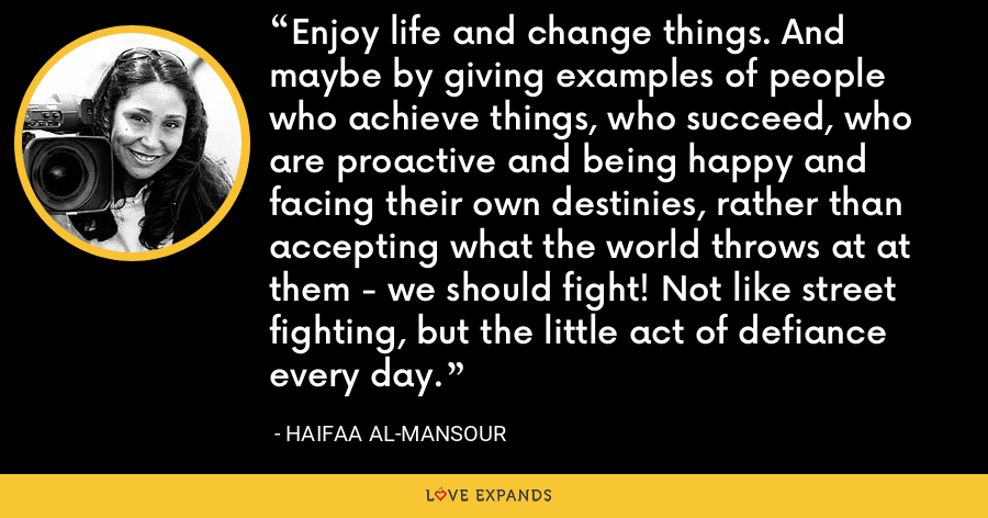 Enjoy life and change things. And maybe by giving examples of people who achieve things, who succeed, who are proactive and being happy and facing their own destinies, rather than accepting what the world throws at at them - we should fight! Not like street fighting, but the little act of defiance every day. - Haifaa al-Mansour