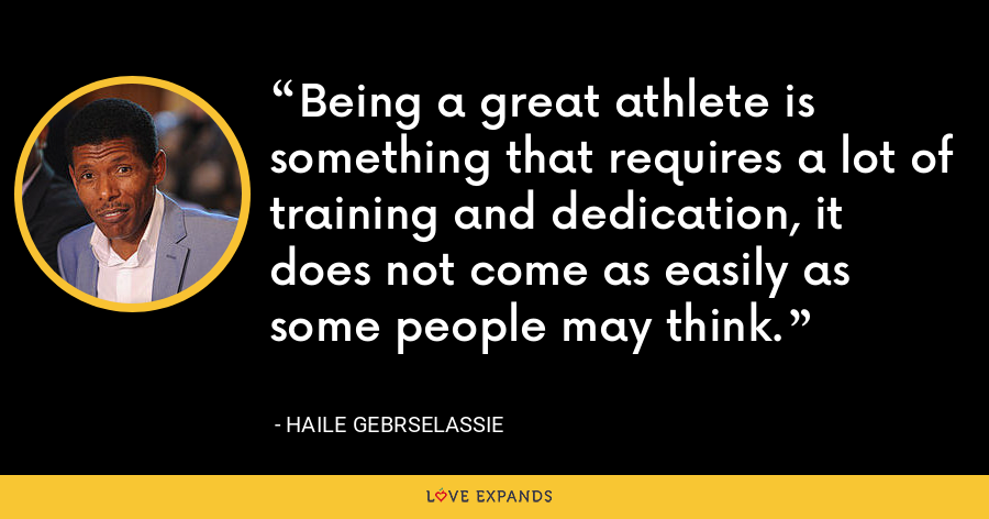 Being a great athlete is something that requires a lot of training and dedication, it does not come as easily as some people may think. - Haile Gebrselassie
