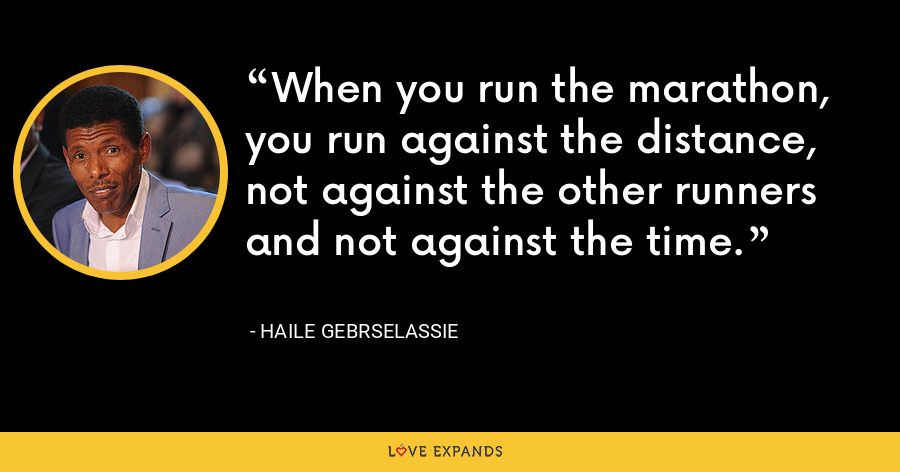 When you run the marathon, you run against the distance, not against the other runners and not against the time. - Haile Gebrselassie