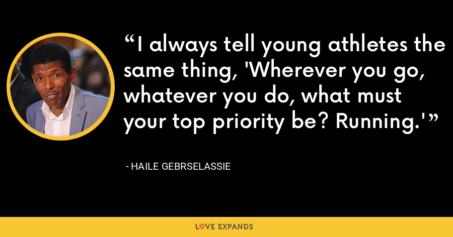 I always tell young athletes the same thing, 'Wherever you go, whatever you do, what must your top priority be? Running.' - Haile Gebrselassie