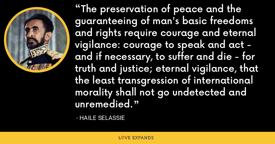 The preservation of peace and the guaranteeing of man's basic freedoms and rights require courage and eternal vigilance: courage to speak and act - and if necessary, to suffer and die - for truth and justice; eternal vigilance, that the least transgression of international morality shall not go undetected and unremedied. - Haile Selassie