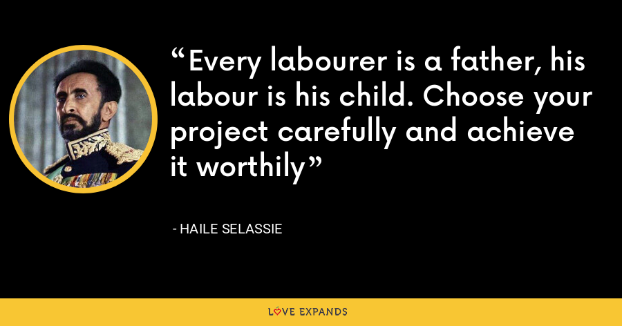 Every labourer is a father, his labour is his child. Choose your project carefully and achieve it worthily - Haile Selassie
