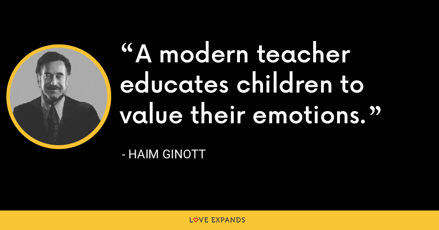 A modern teacher educates children to value their emotions. - Haim Ginott
