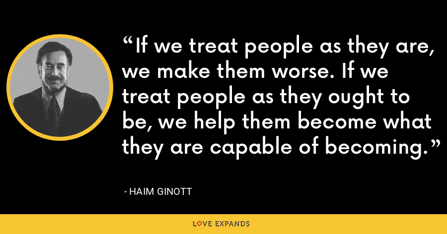 If we treat people as they are, we make them worse. If we treat people as they ought to be, we help them become what they are capable of becoming. - Haim Ginott