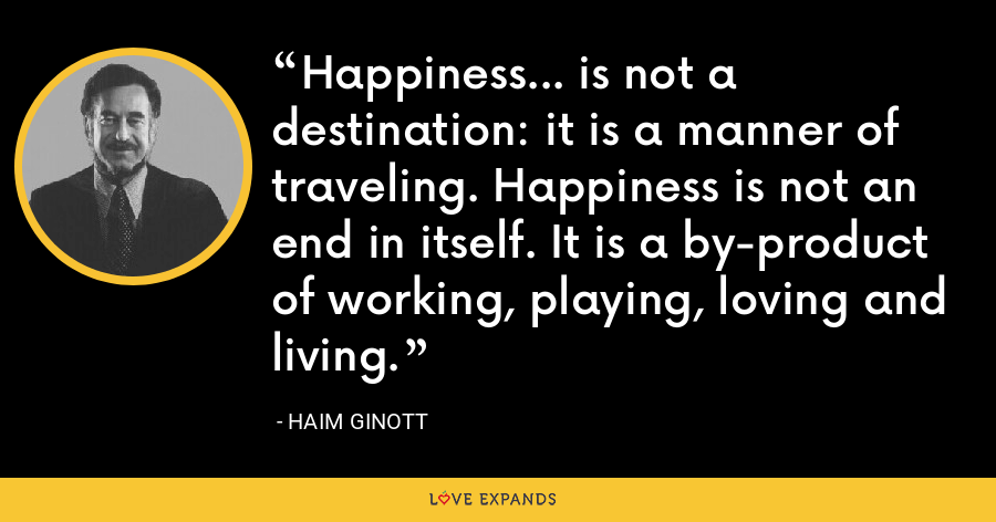 Happiness... is not a destination: it is a manner of traveling. Happiness is not an end in itself. It is a by-product of working, playing, loving and living. - Haim Ginott