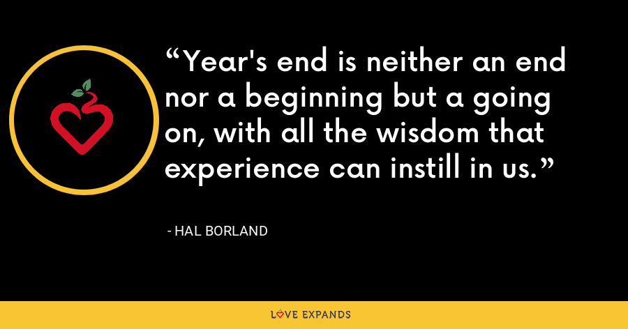Year's end is neither an end nor a beginning but a going on, with all the wisdom that experience can instill in us. - Hal Borland