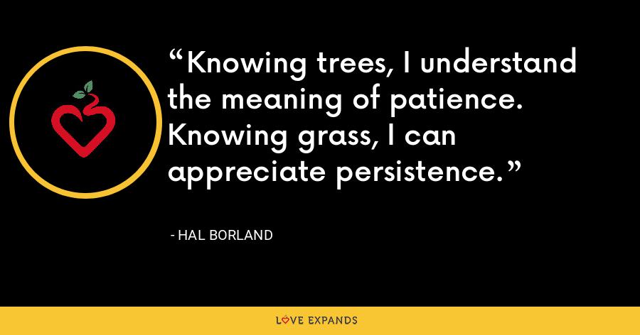 Knowing trees, I understand the meaning of patience. Knowing grass, I can appreciate persistence. - Hal Borland