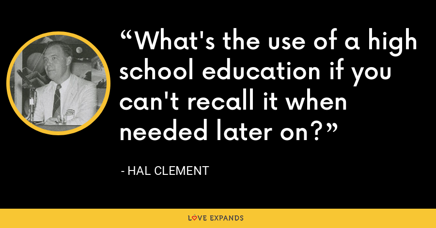 What's the use of a high school education if you can't recall it when needed later on? - Hal Clement