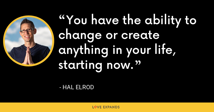 You have the ability to change or create anything in your life, starting now. - Hal Elrod