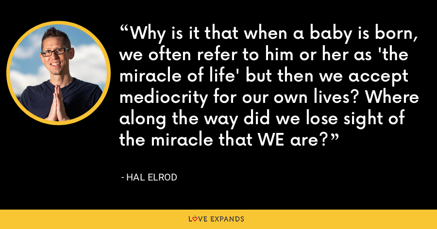 Why is it that when a baby is born, we often refer to him or her as 'the miracle of life' but then we accept mediocrity for our own lives? Where along the way did we lose sight of the miracle that WE are? - Hal Elrod