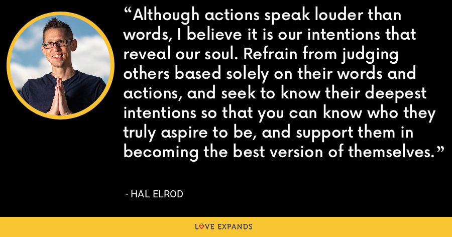 Although actions speak louder than words, I believe it is our intentions that reveal our soul. Refrain from judging others based solely on their words and actions, and seek to know their deepest intentions so that you can know who they truly aspire to be, and support them in becoming the best version of themselves. - Hal Elrod