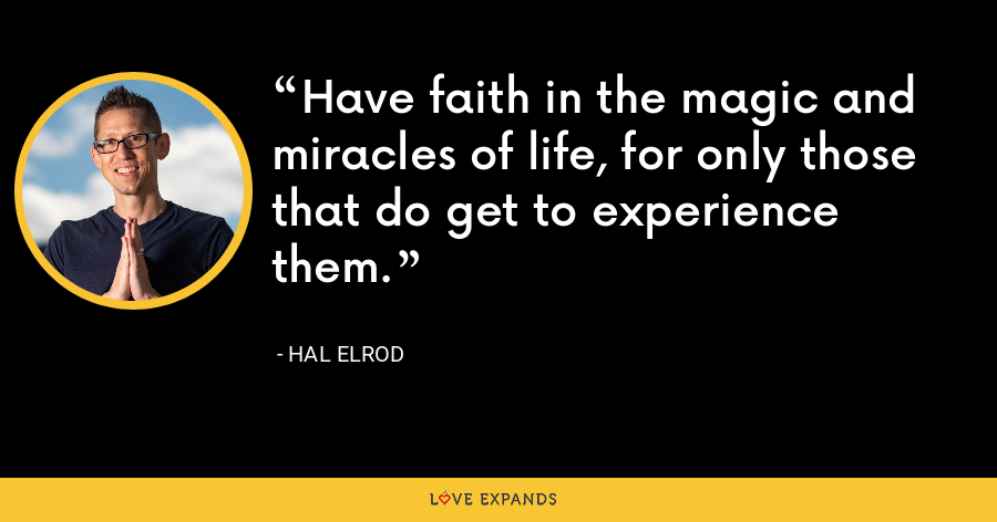 Have faith in the magic and miracles of life, for only those that do get to experience them. - Hal Elrod