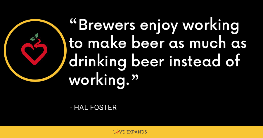 Brewers enjoy working to make beer as much as drinking beer instead of working. - Hal Foster