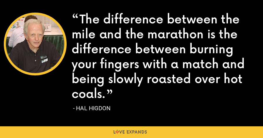The difference between the mile and the marathon is the difference between burning your fingers with a match and being slowly roasted over hot coals. - Hal Higdon