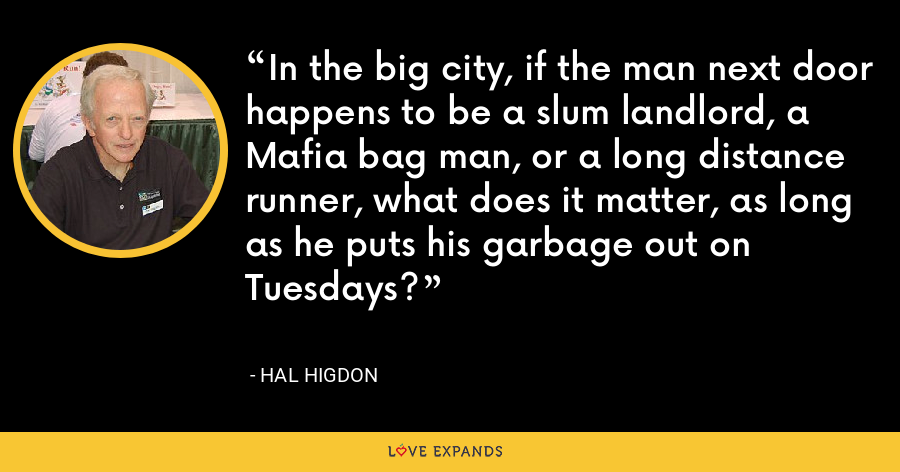 In the big city, if the man next door happens to be a slum landlord, a Mafia bag man, or a long distance runner, what does it matter, as long as he puts his garbage out on Tuesdays? - Hal Higdon