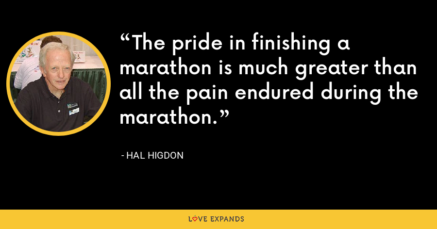 The pride in finishing a marathon is much greater than all the pain endured during the marathon. - Hal Higdon