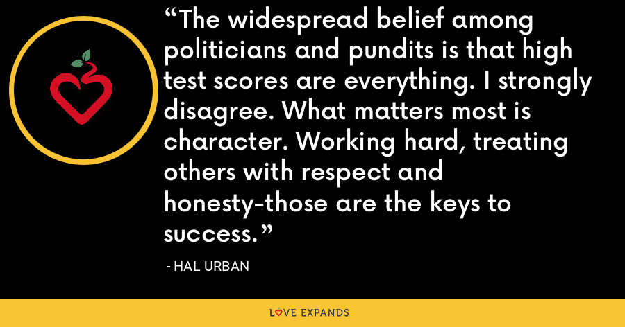 The widespread belief among politicians and pundits is that high test scores are everything. I strongly disagree. What matters most is character. Working hard, treating others with respect and honesty-those are the keys to success. - Hal Urban