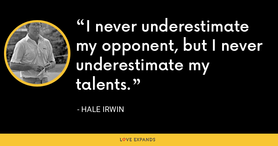 I never underestimate my opponent, but I never underestimate my talents. - Hale Irwin