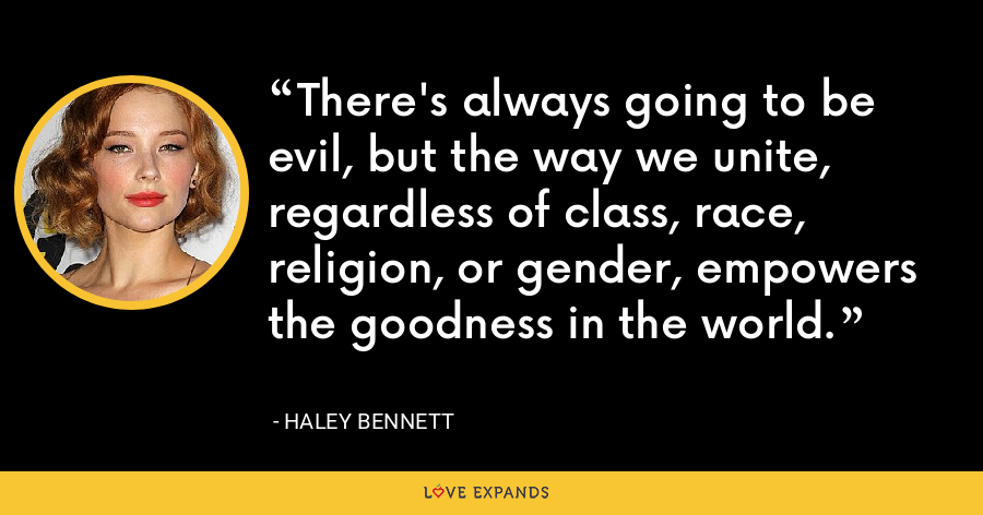 There's always going to be evil, but the way we unite, regardless of class, race, religion, or gender, empowers the goodness in the world. - Haley Bennett