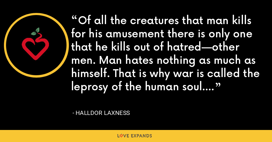 Of all the creatures that man kills for his amusement there is only one that he kills out of hatred—other men. Man hates nothing as much as himself. That is why war is called the leprosy of the human soul. - Halldor Laxness