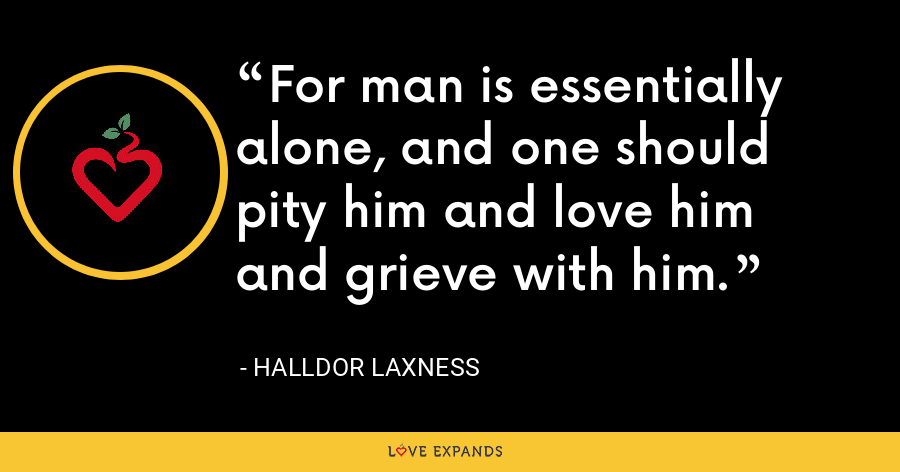 For man is essentially alone, and one should pity him and love him and grieve with him. - Halldor Laxness