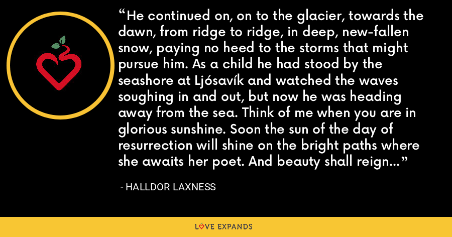 He continued on, on to the glacier, towards the dawn, from ridge to ridge, in deep, new-fallen snow, paying no heed to the storms that might pursue him. As a child he had stood by the seashore at Ljósavík and watched the waves soughing in and out, but now he was heading away from the sea. Think of me when you are in glorious sunshine. Soon the sun of the day of resurrection will shine on the bright paths where she awaits her poet. And beauty shall reign alone. - Halldor Laxness
