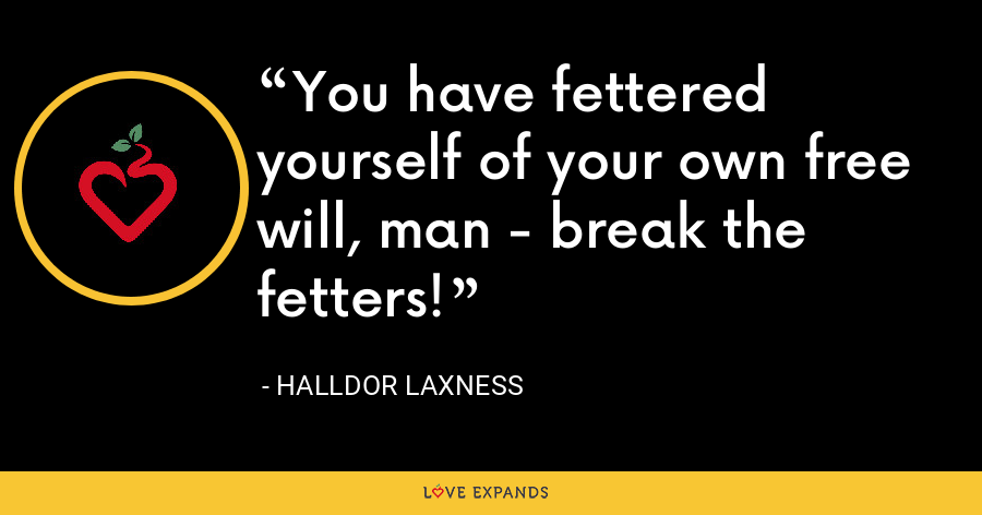You have fettered yourself of your own free will, man - break the fetters! - Halldor Laxness