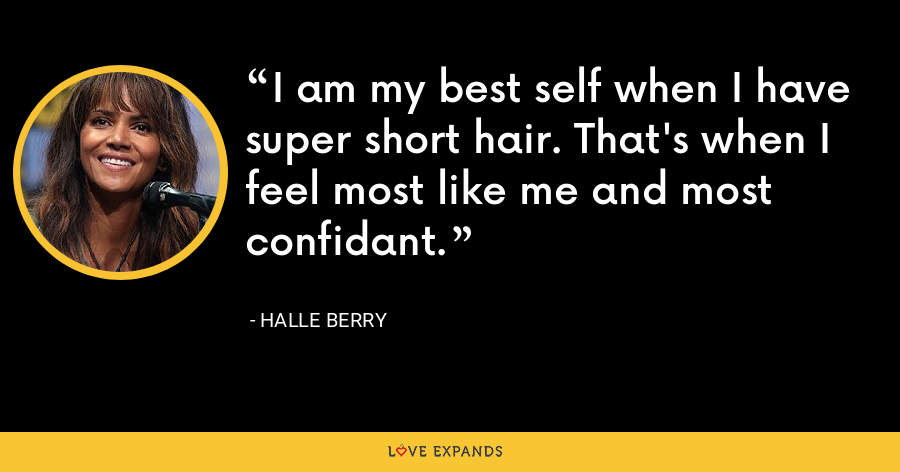 I am my best self when I have super short hair. That's when I feel most like me and most confidant. - Halle Berry