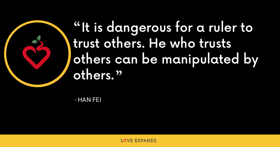 It is dangerous for a ruler to trust others. He who trusts others can be manipulated by others. - Han Fei
