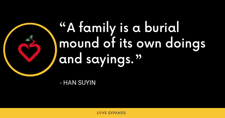 A family is a burial mound of its own doings and sayings. - Han Suyin
