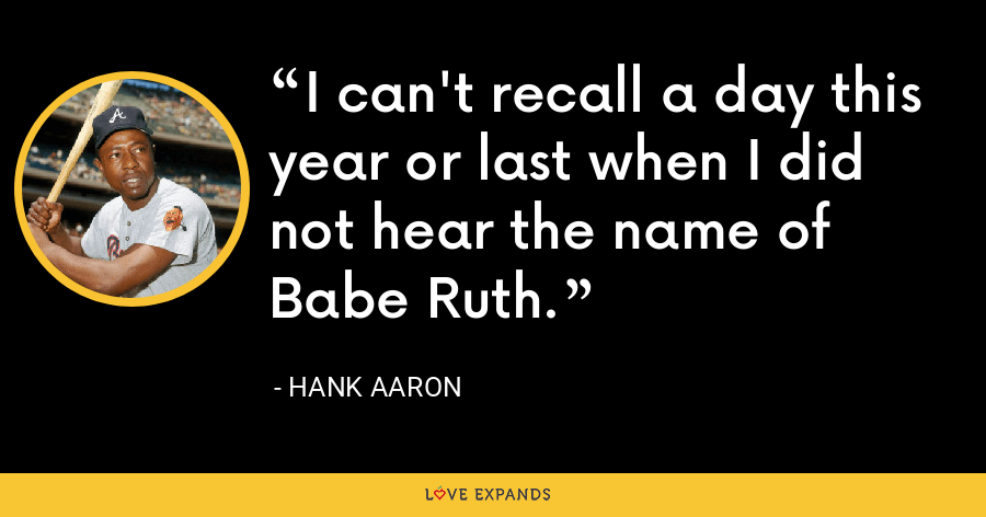 I can't recall a day this year or last when I did not hear the name of Babe Ruth. - Hank Aaron