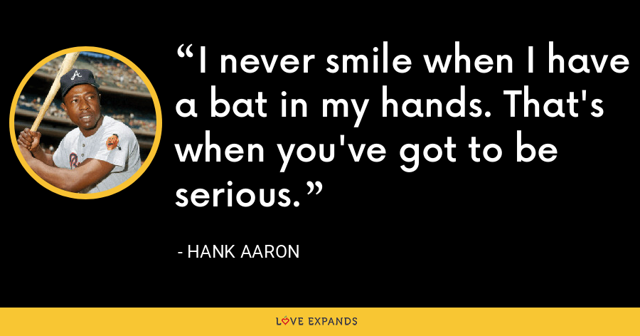 I never smile when I have a bat in my hands. That's when you've got to be serious. - Hank Aaron