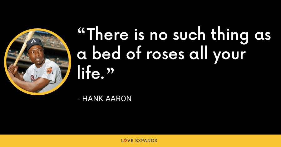 There is no such thing as a bed of roses all your life. - Hank Aaron