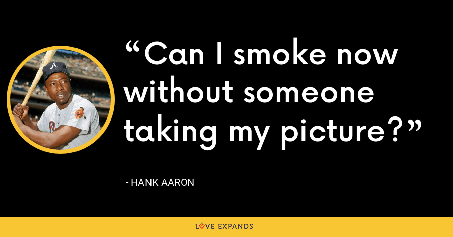 Can I smoke now without someone taking my picture? - Hank Aaron