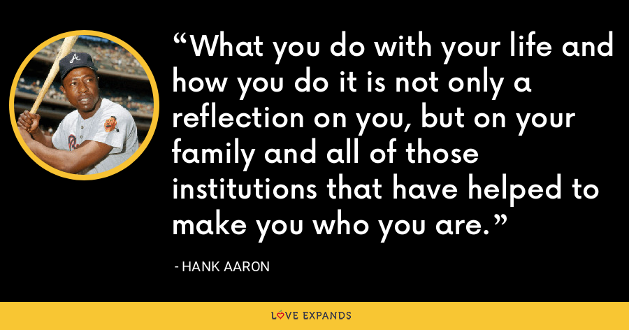 What you do with your life and how you do it is not only a reflection on you, but on your family and all of those institutions that have helped to make you who you are. - Hank Aaron