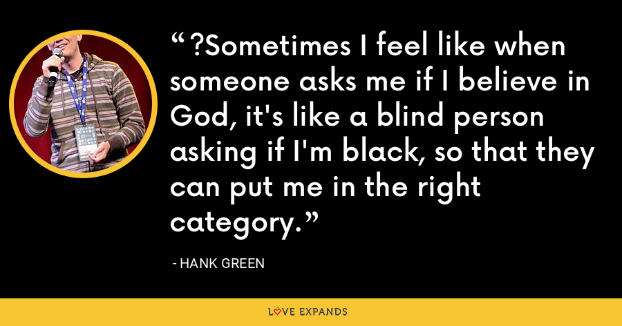 ?Sometimes I feel like when someone asks me if I believe in God, it's like a blind person asking if I'm black, so that they can put me in the right category. - Hank Green