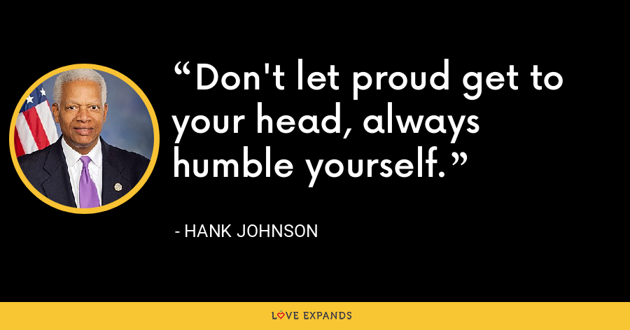 Don't let proud get to your head, always humble yourself. - Hank Johnson