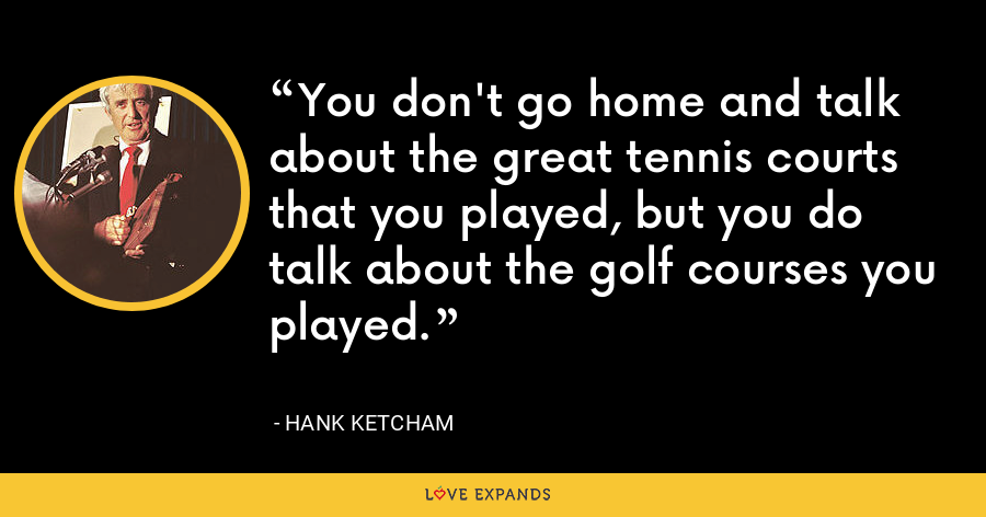 You don't go home and talk about the great tennis courts that you played, but you do talk about the golf courses you played. - Hank Ketcham