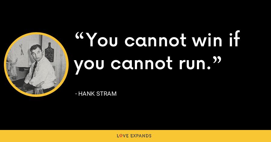 You cannot win if you cannot run. - Hank Stram