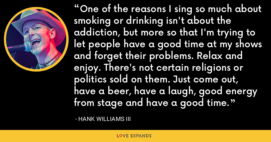 One of the reasons I sing so much about smoking or drinking isn't about the addiction, but more so that I'm trying to let people have a good time at my shows and forget their problems. Relax and enjoy. There's not certain religions or politics sold on them. Just come out, have a beer, have a laugh, good energy from stage and have a good time. - Hank Williams III
