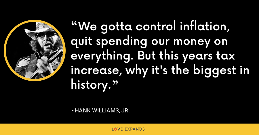 We gotta control inflation, quit spending our money on everything. But this years tax increase, why it's the biggest in history. - Hank Williams, Jr.