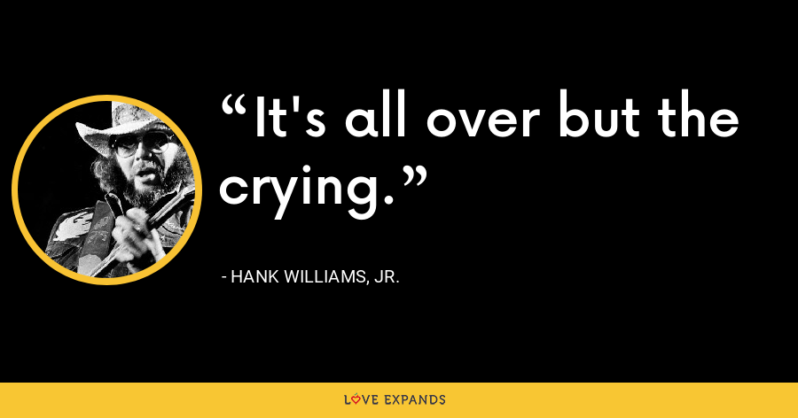 It's all over but the crying. - Hank Williams, Jr.