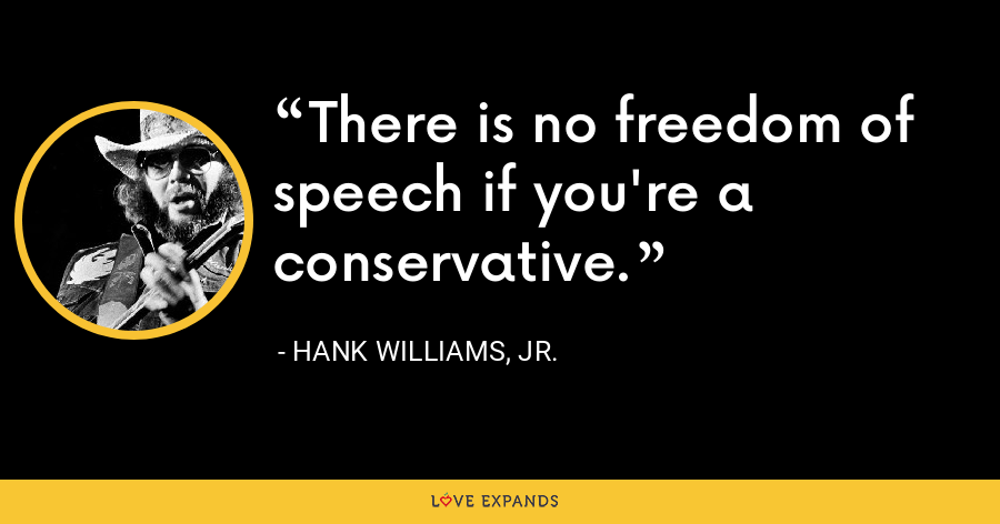 There is no freedom of speech if you're a conservative. - Hank Williams, Jr.