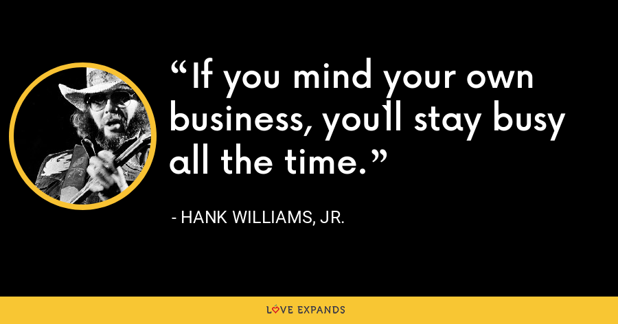 If you mind your own business, you`ll stay busy all the time. - Hank Williams, Jr.