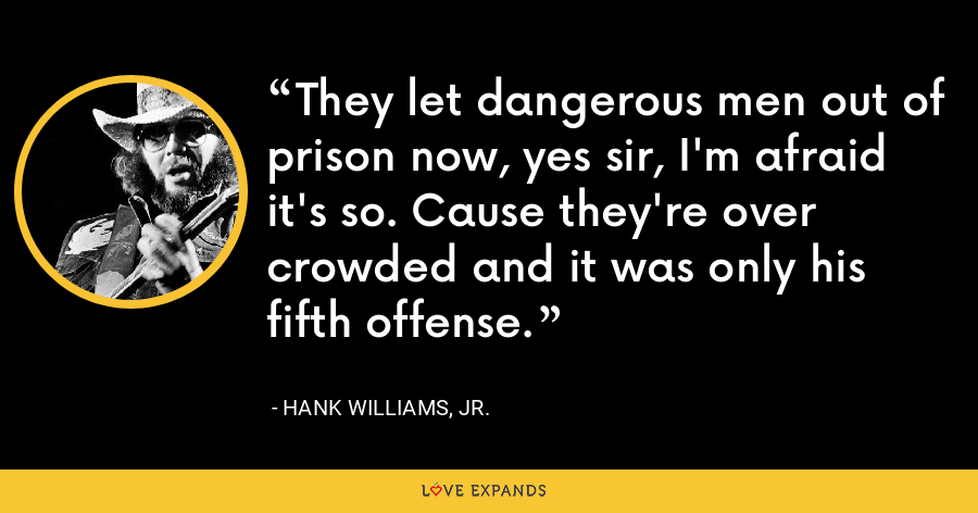 They let dangerous men out of prison now, yes sir, I'm afraid it's so. Cause they're over crowded and it was only his fifth offense. - Hank Williams, Jr.