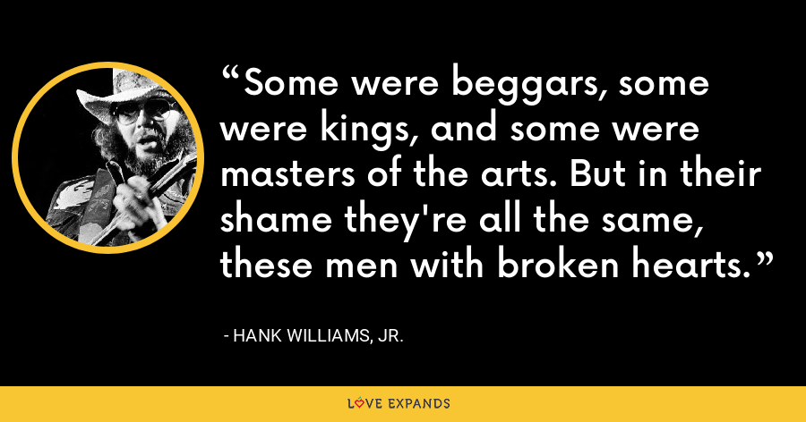 Some were beggars, some were kings, and some were masters of the arts. But in their shame they're all the same, these men with broken hearts. - Hank Williams, Jr.