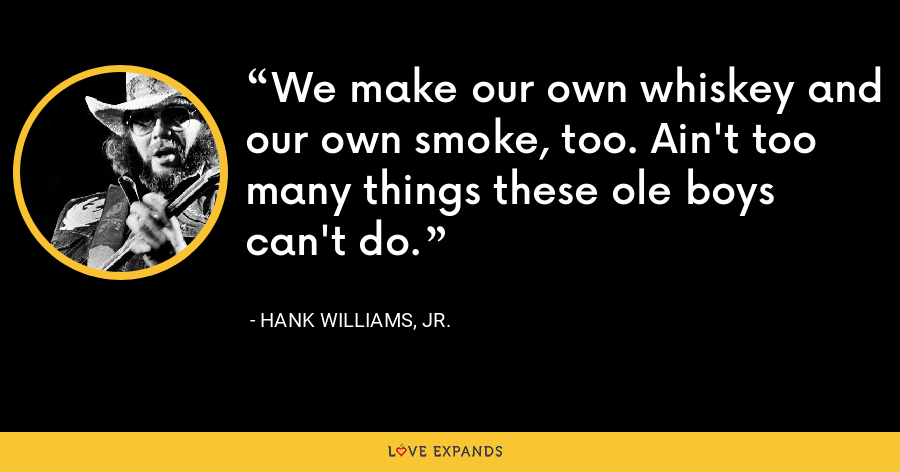We make our own whiskey and our own smoke, too. Ain't too many things these ole boys can't do. - Hank Williams, Jr.