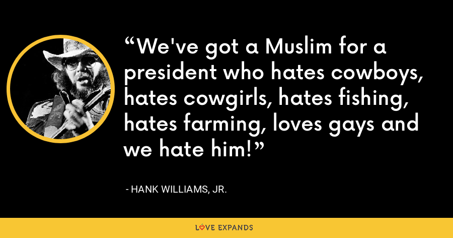 We've got a Muslim for a president who hates cowboys, hates cowgirls, hates fishing, hates farming, loves gays and we hate him! - Hank Williams, Jr.